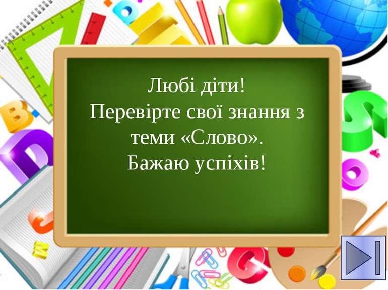 Любі діти! Перевірте свої знання з теми «Слово». Бажаю успіхів!