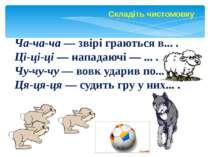 Складіть чистомовку Ча-ча-ча — звірі граються в... . Ці-ці-ці — нападаючі — ....