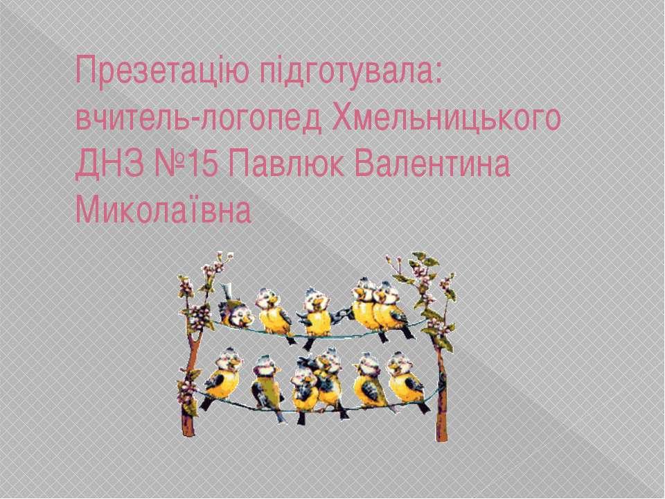 Презетацію підготувала: вчитель-логопед Хмельницького ДНЗ №15 Павлюк Валентин...