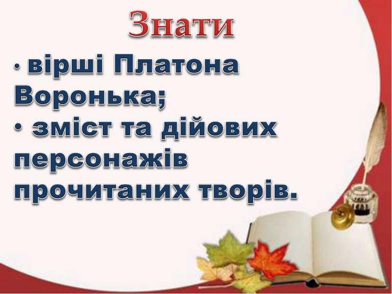 Знати вірші Платона Воронька; зміст та дійових персонажів прочитаних творів.