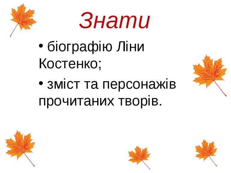 Знати біографію Ліни Костенко; зміст та персонажів прочитаних творів.