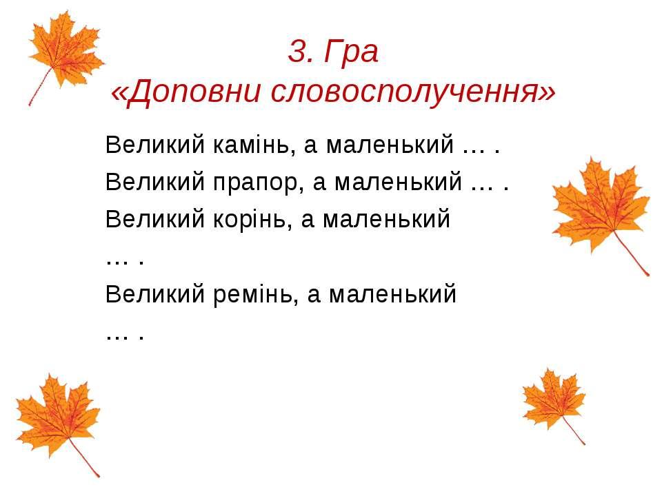 3. Гра «Доповни словосполучення» Великий камінь, а маленький … . Великий прап...