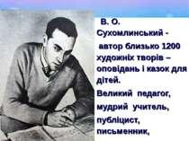 В. О. Сухомлинський - автор близько 1200 художніх творів – оповідань і казок ...
