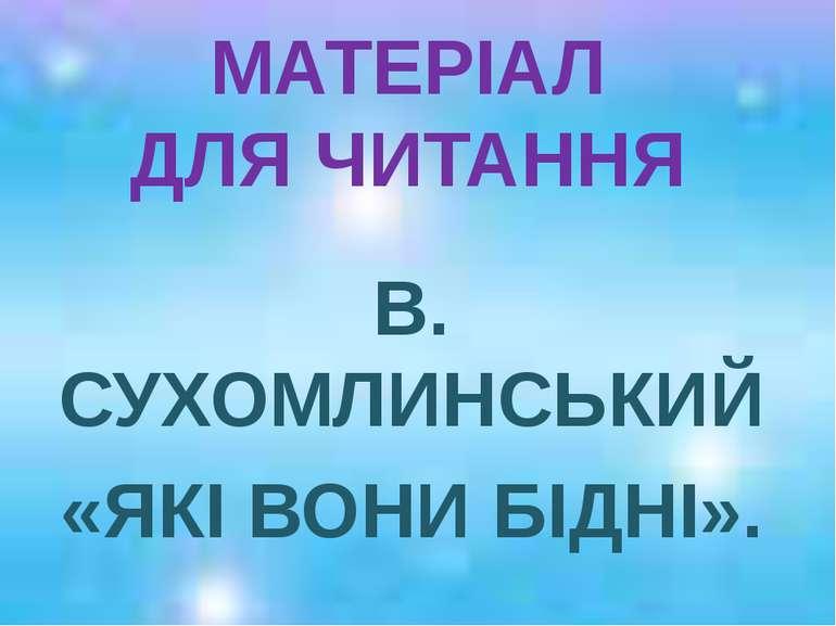 МАТЕРІАЛ ДЛЯ ЧИТАННЯ В. СУХОМЛИНСЬКИЙ «ЯКІ ВОНИ БІДНІ».