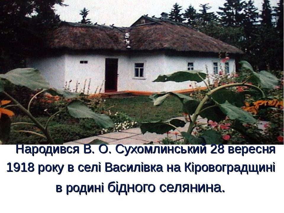 Народився В. О. Сухомлинський 28 вересня 1918 року в селі Василівка на Кірово...