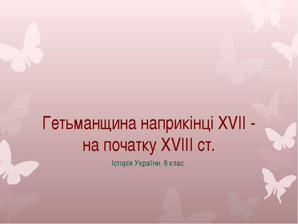Гетьманщина наприкінці XVII - на початку XVIII ст. Історія України. 8 клас