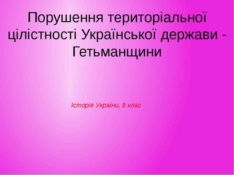 Порушення територіальної цілістності Української держави - Гетьманщини Історі...