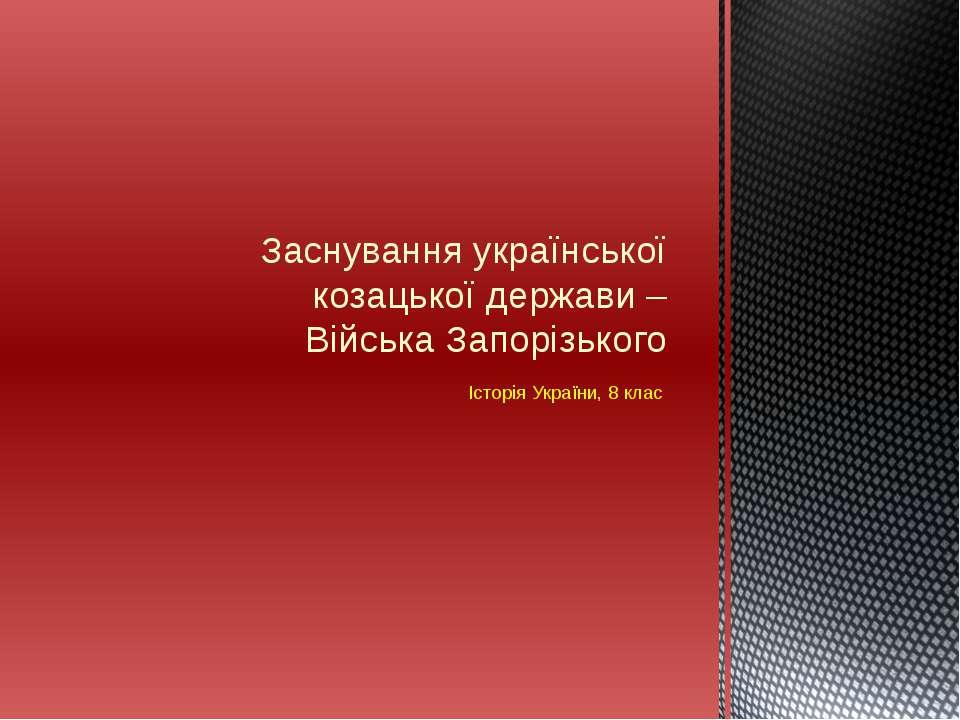 Історія України, 8 клас Заснування української козацької держави – Війська За...