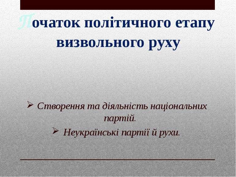Початок політичного етапу визвольного руху Створення та діяльність національн...
