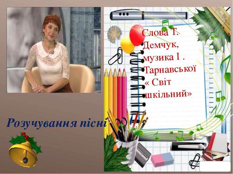 Розучування пісні Слова Т. Демчук, музика І . Тарнавської « Світ шкільний»