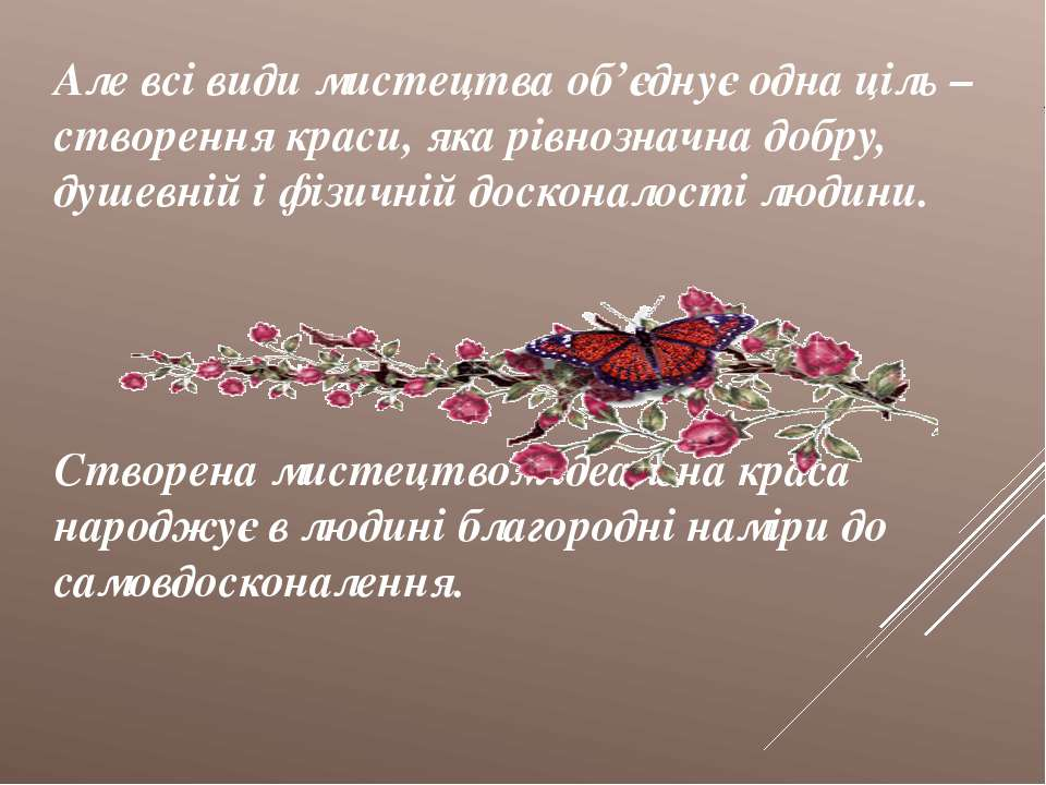 Але всі види мистецтва об'єднує одна ціль – створення краси, яка рівнозначна ...