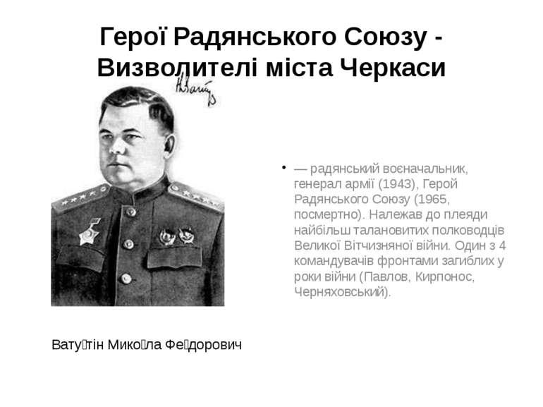 Герої Радянського Союзу - Визволителі міста Черкаси Вату тін Мико ла Фе доров...