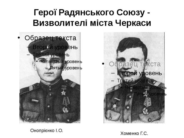 Герої Радянського Союзу - Визволителі міста Черкаси Онопрієнко І.О. Хоменко Г.С.
