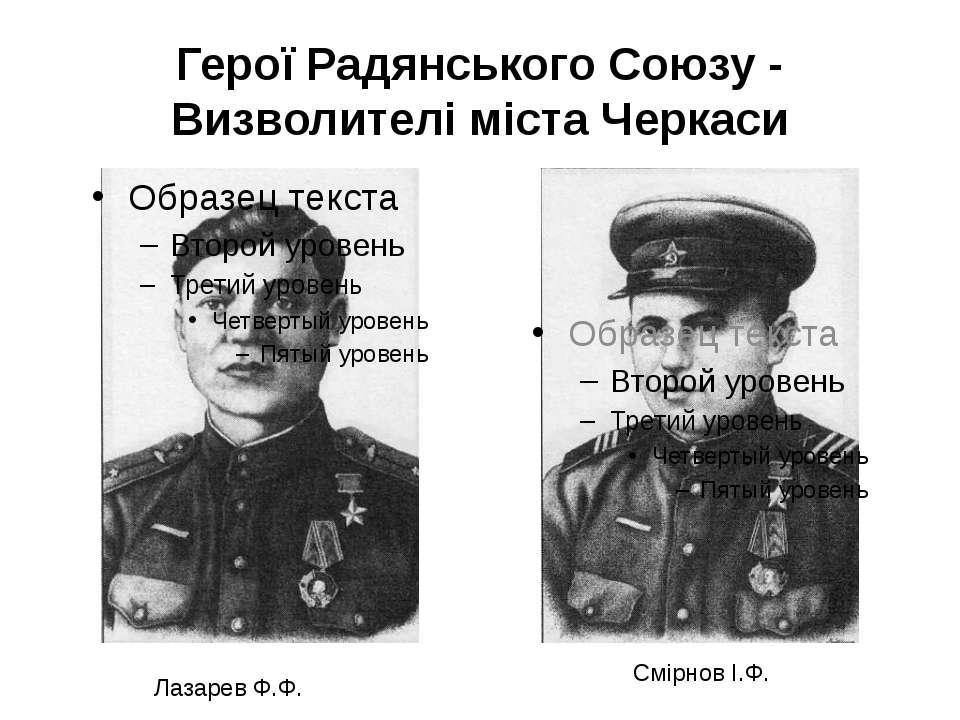 Герої Радянського Союзу - Визволителі міста Черкаси Лазарев Ф.Ф. Смірнов І.Ф.