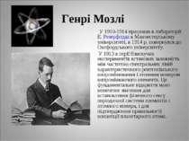 Генрі Мозлі У 1910-1914 працював в лабораторії Е. Резерфорда в Манчестерськом...