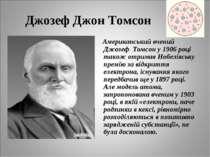 Джозеф Джон Томсон Американський вчений Джозеф Томсон у 1906 році також отрим...