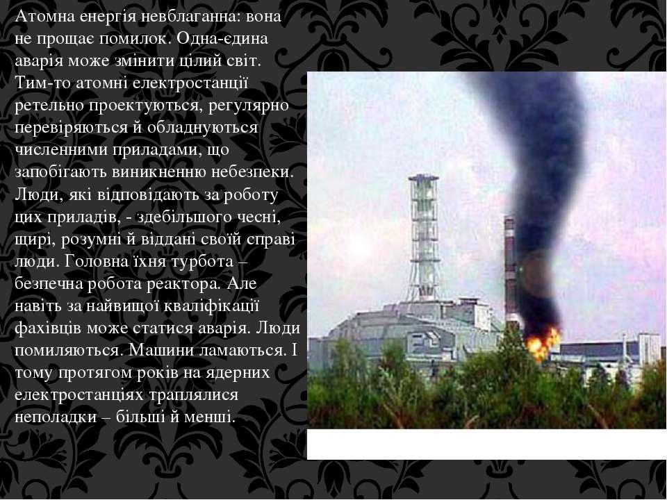 Атомна енергія невблаганна: вона не прощає помилок. Одна-єдина аварія може зм...