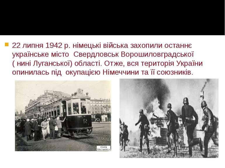 22 липня 1942 р. німецькі війська захопили останнє українське місто Свердловс...
