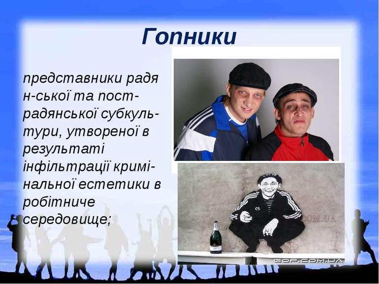 Гопники представникирадян-ськоїта пост-радянськоїсубкуль-тури, утвореної в...