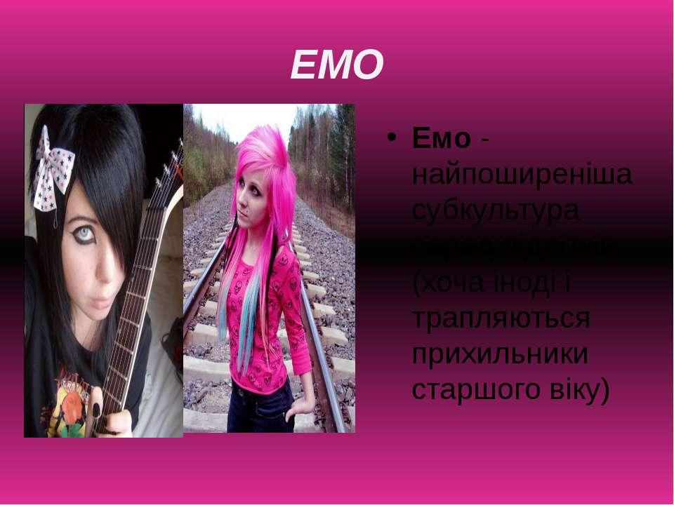 ЕМО Емо-найпоширеніша субкультура серед підлітків (хоча іноді і трапляються ...
