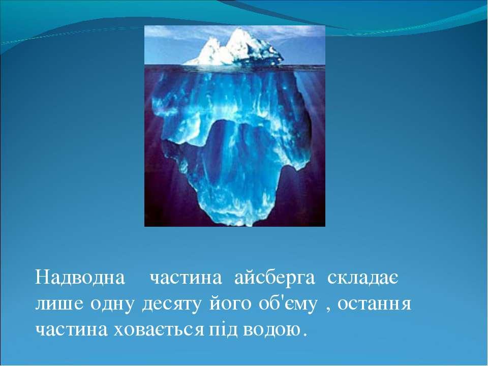 Надводна частина айсберга складає лише одну десяту його об'єму , остання част...