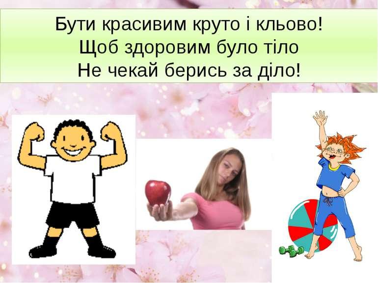 Бути красивим круто і кльово! Щоб здоровим було тіло Не чекай берись за діло!
