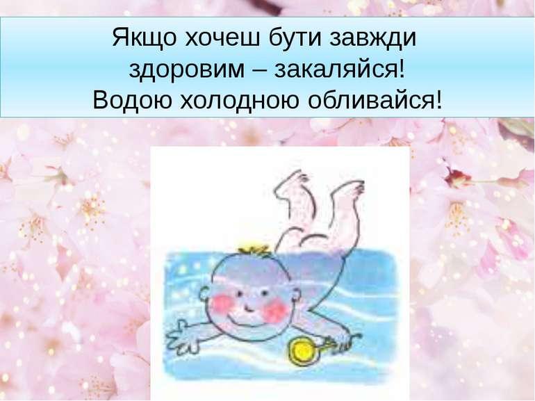Якщо хочеш бути завжди здоровим – закаляйся! Водою холодною обливайся!