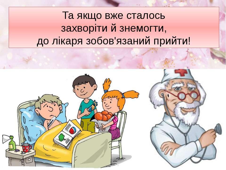 Та якщо вже сталось захворіти й знемогти, до лікаря зобов'язаний прийти!
