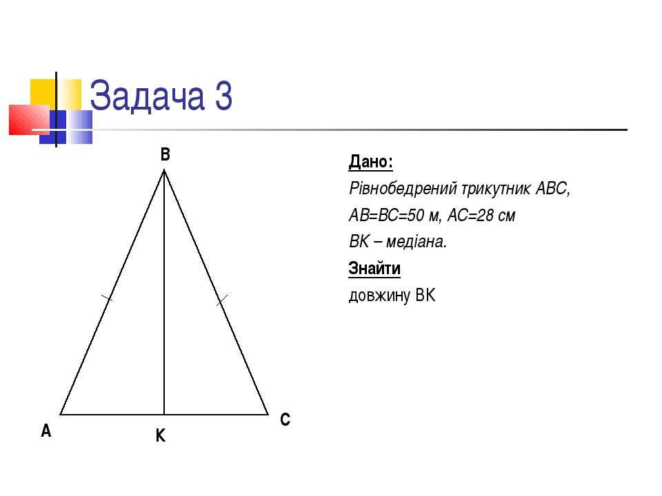 Задача 3 Дано: Рівнобедрений трикутник АВС, АВ=ВС=50 м, АС=28 см ВК – медіана...