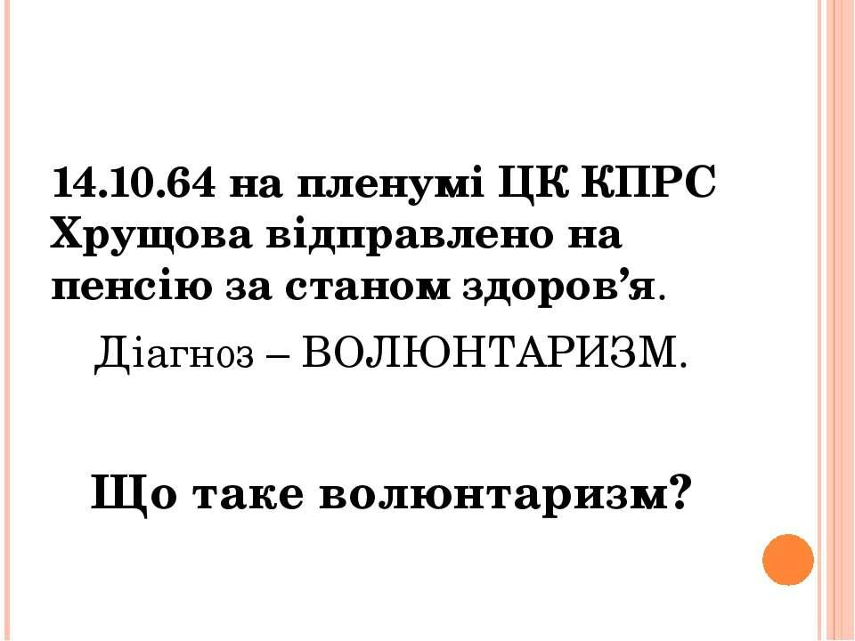 14.10.64 на пленумі ЦК КПРС Хрущова відправлено на пенсію за станом здоров'я....