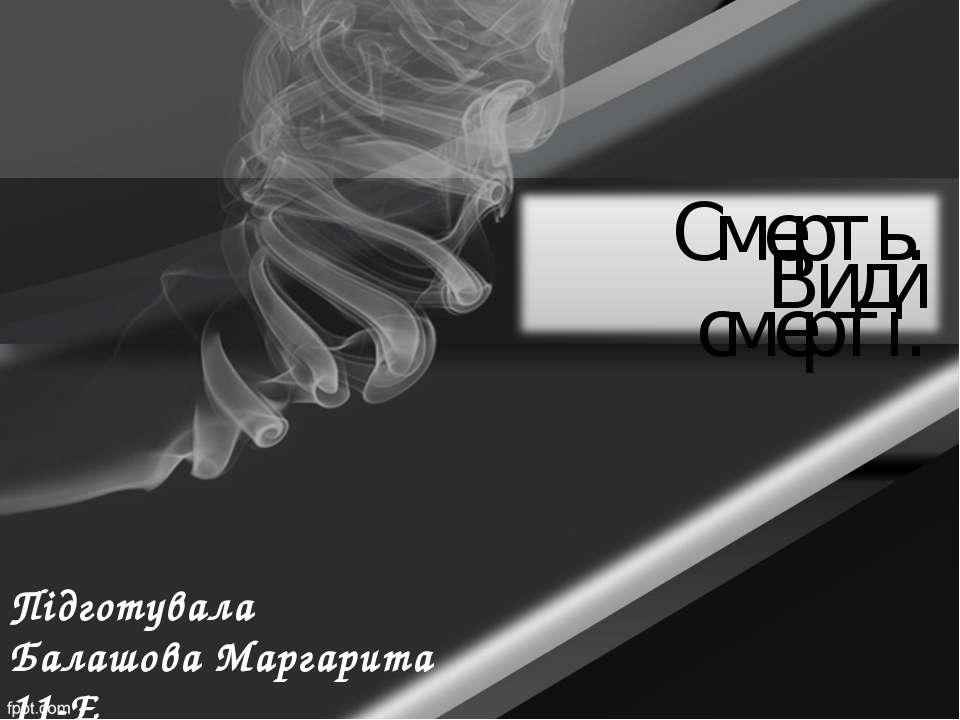 Підготувала Балашова Маргарита 11-Е Смерть. Види смерті.
