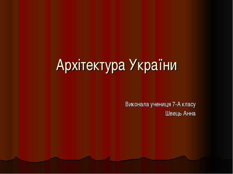Архітектура України Виконала учениця 7-А класу Швець Анна
