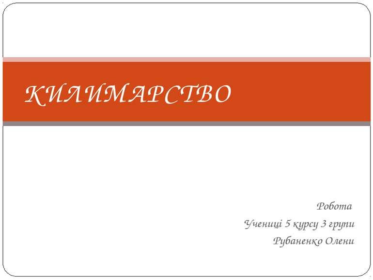 Робота Учениці 5 курсу 3 групи Рубаненко Олени КИЛИМАРСТВО