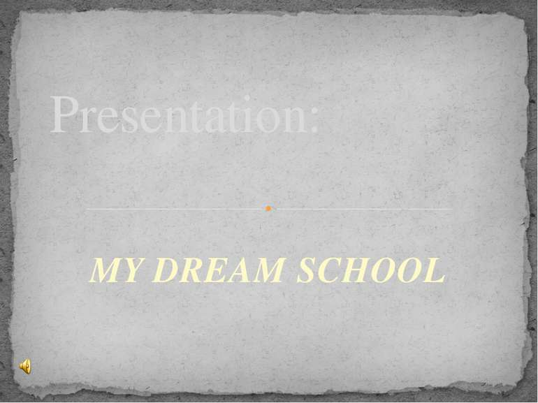MY DREAM SCHOOL Presentation: