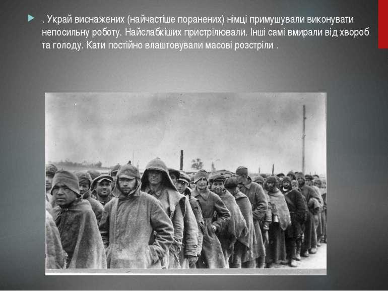 . Украй виснажених (найчастіше поранених) німці примушували виконувати непоси...