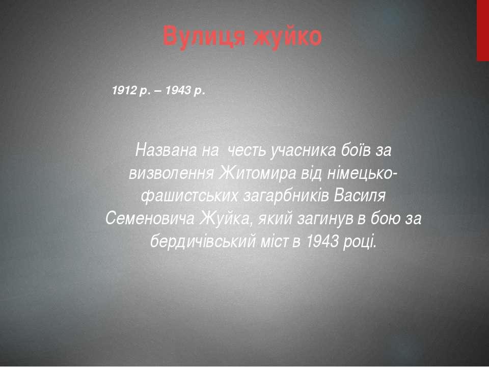 Вулиця жуйко Названа на честь учасника боїв за визволення Житомира від німець...