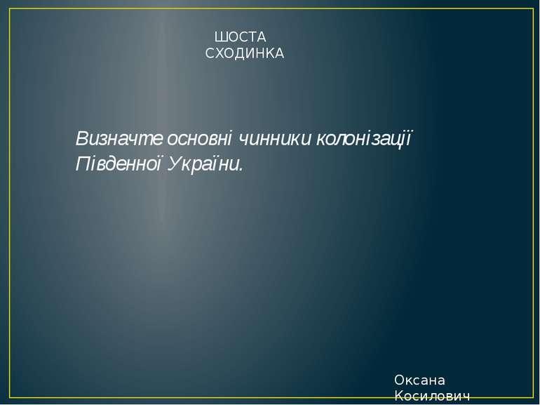 Визначте основні чинники колонізації Південної України. ШОСТА СХОДИНКА Оксана...