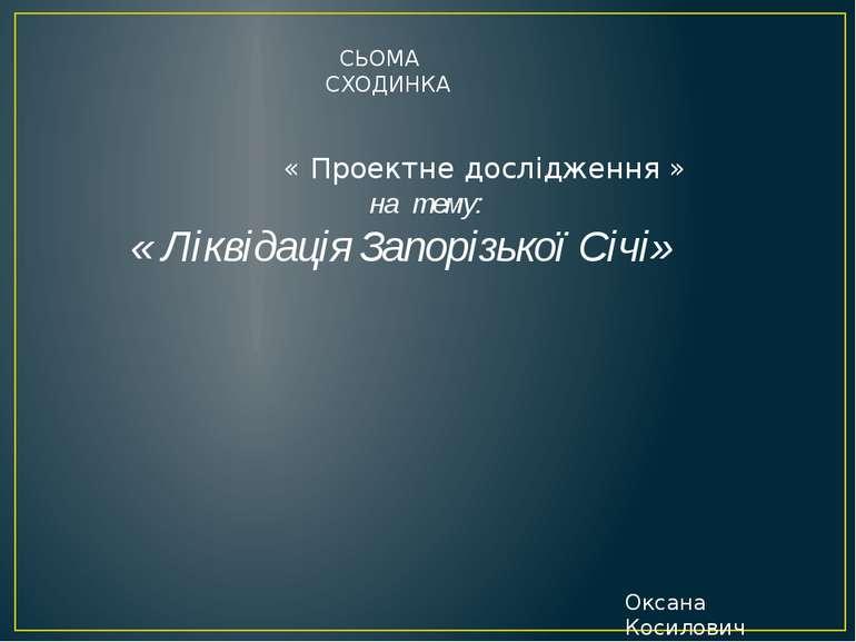 « Проектне дослідження » на тему: « Ліквідація Запорізької Січі» СЬОМА СХОДИН...