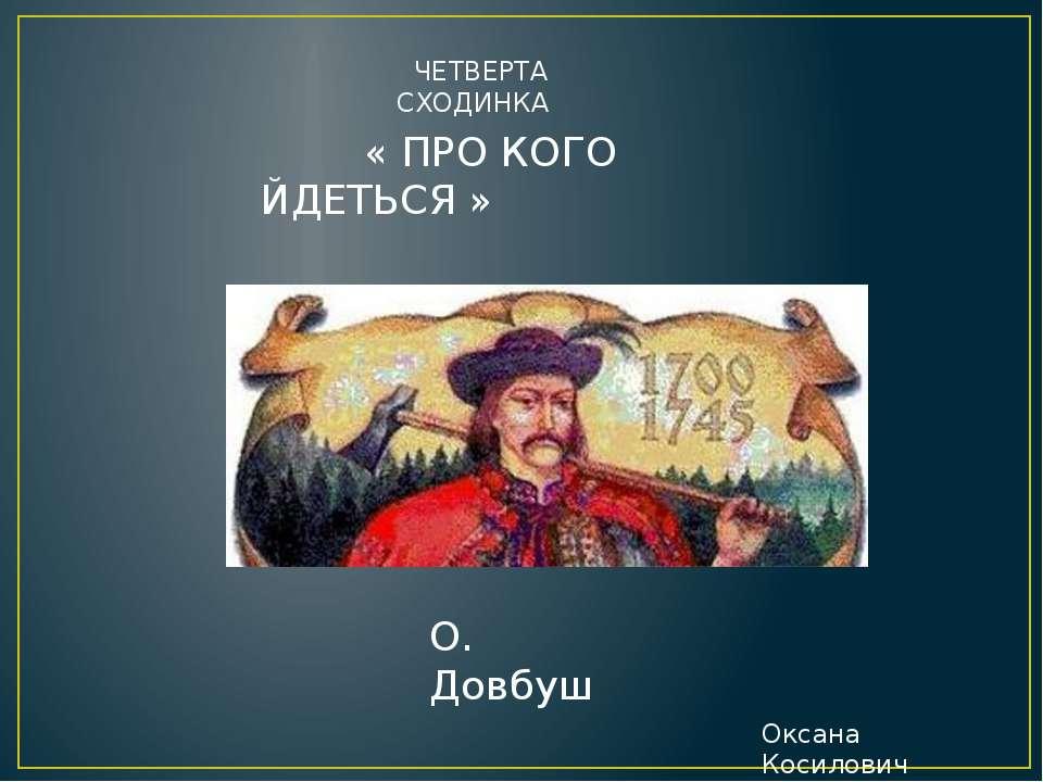 ЧЕТВЕРТА СХОДИНКА « ПРО КОГО ЙДЕТЬСЯ » О. Довбуш Оксана Косилович