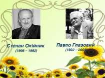 Степан Олійник (1908 – 1982) Павло Глазовий (1922 – 2004)