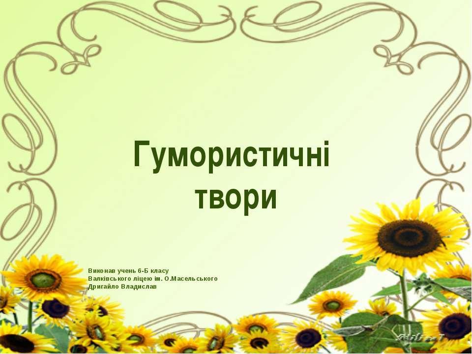 Гумористичні твори Виконав учень 6-Б класу Валківського ліцею ім. О.Масельськ...