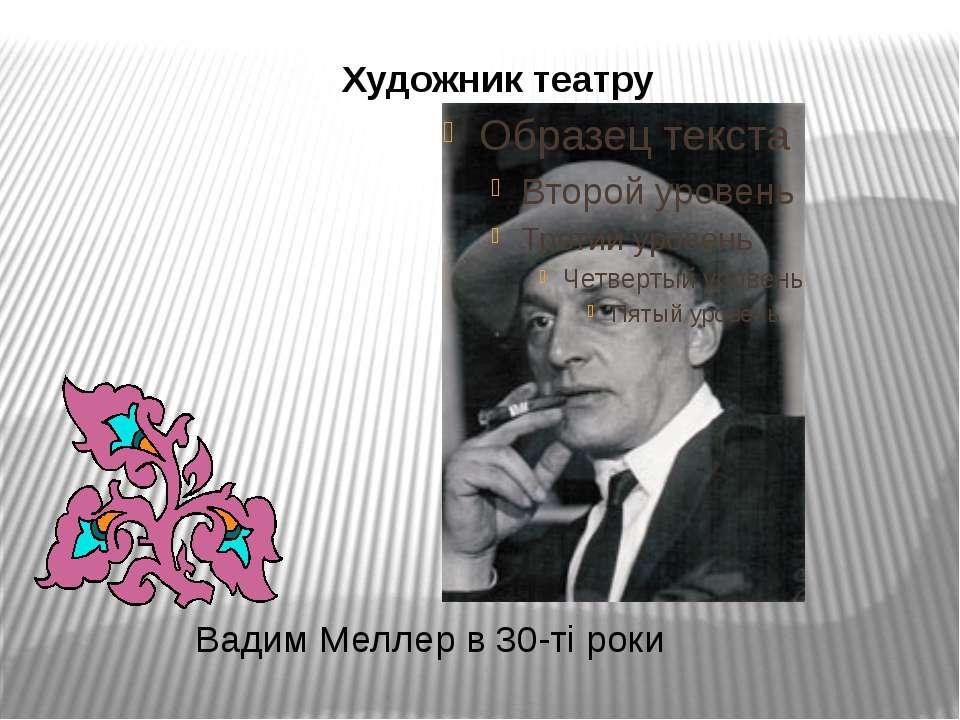 Вадим Меллер в 30-ті роки Художник театру