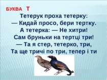 БУКВА Т Тетерук проха тетерку: — Кидай просо, бери тертку. А тетерка: — Не хи...