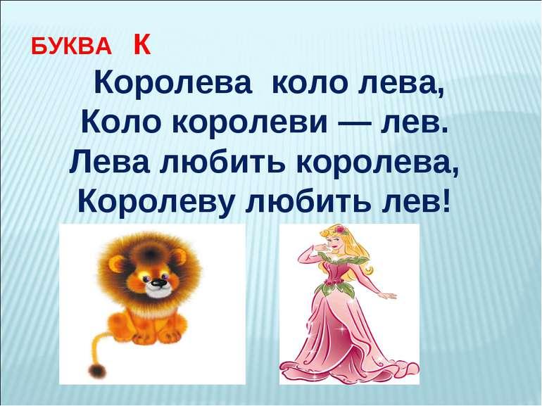 БУКВА К Королева коло лева, Коло королеви — лев. Лева любить королева, Коро...