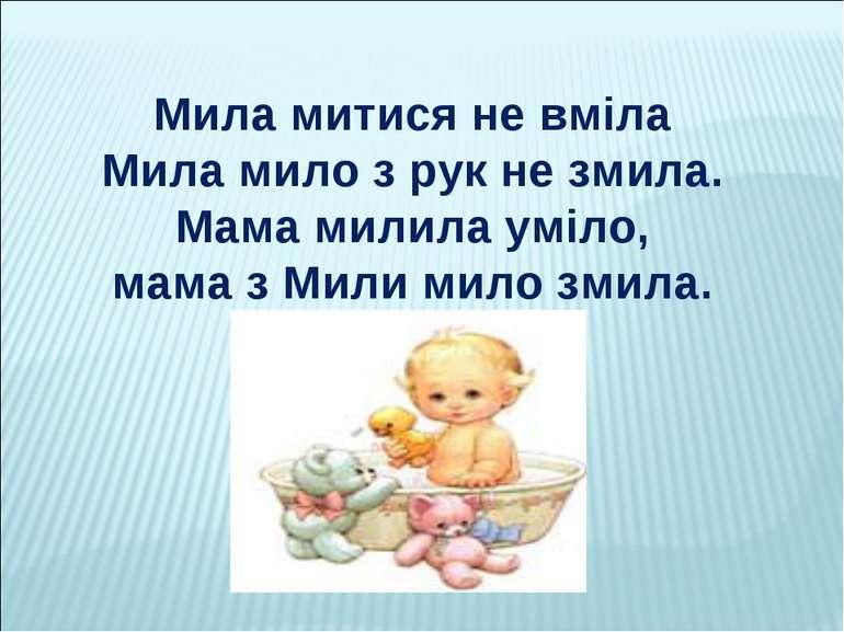 Мила митися не вміла Мила мило з рук не змила. Мама милила уміло, мама з Мили...