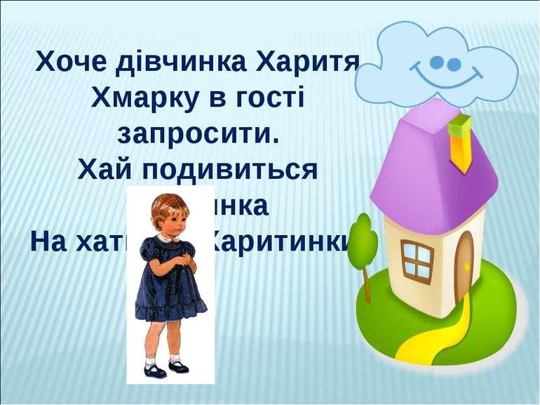 Хоче дівчинка Харитя Хмарку в гості запросити. Хай подивиться хмаринка На хат...