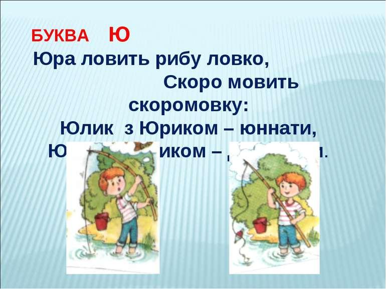 БУКВА Ю Юра ловить рибу ловко, Скоро мовить скоромовку: Юлик з Юриком – юннат...