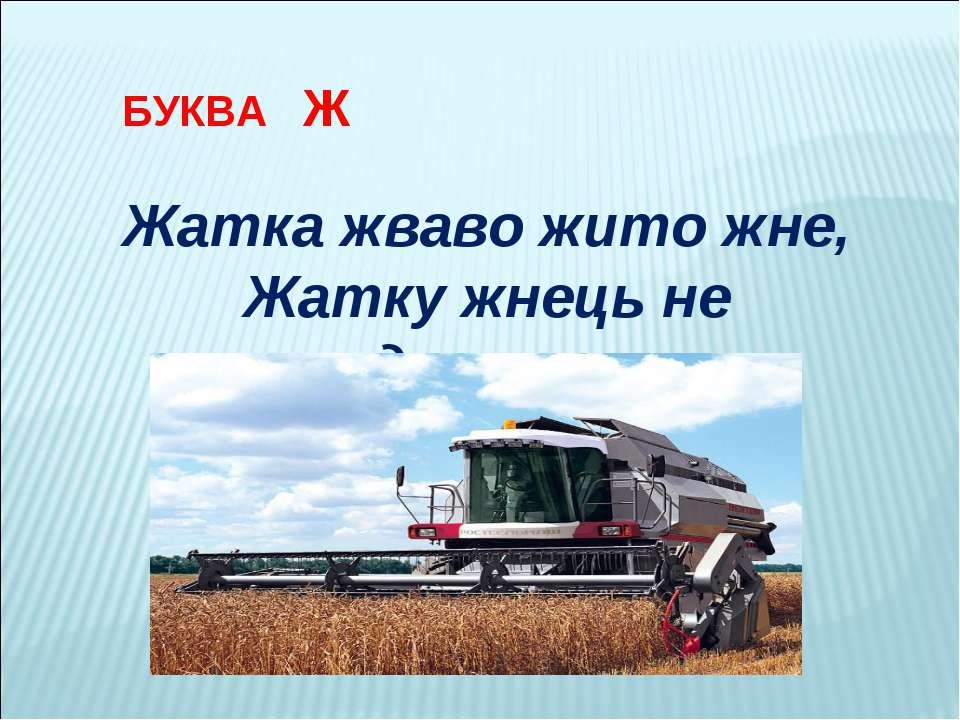 БУКВА Ж Жатка жваво жито жне, Жатку жнець не дожене.