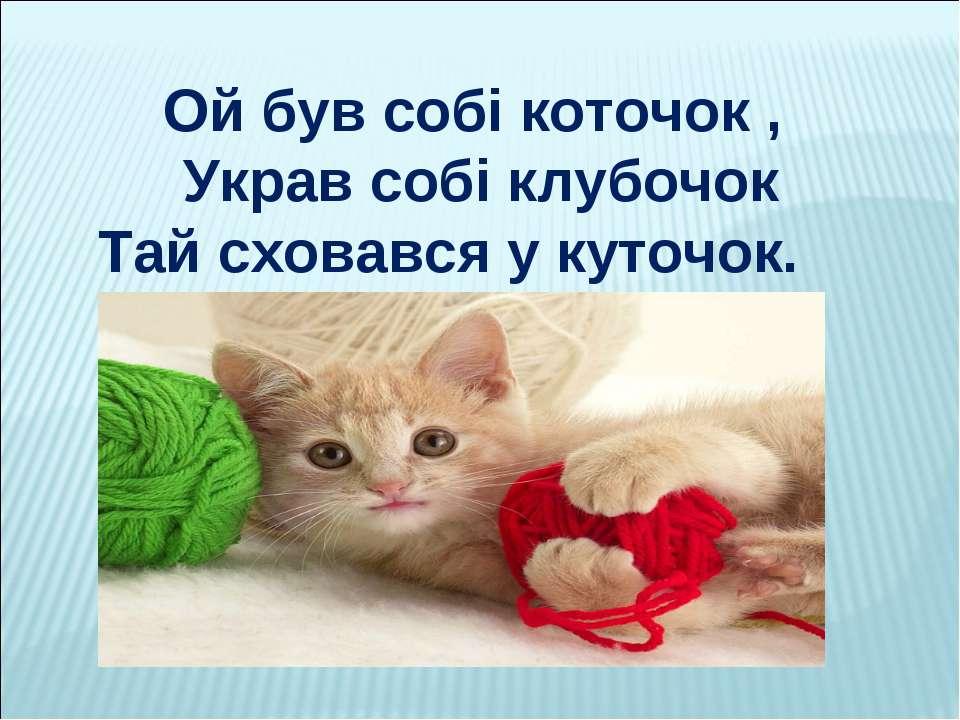 Ой був собі коточок , Украв собі клубочок Тай сховався у куточок.