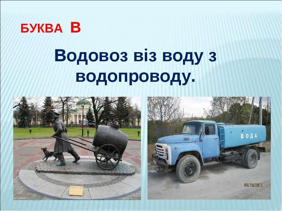 БУКВА В Водовоз віз воду з водопроводу.